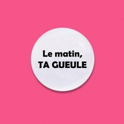 Badge La matin, ta gueule